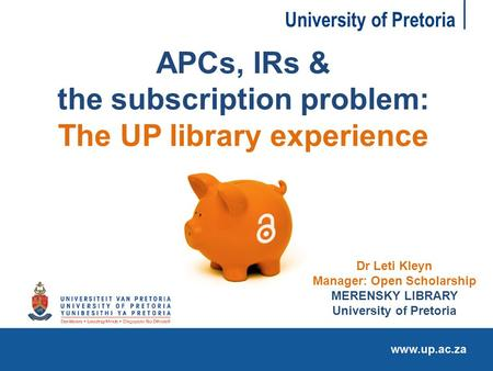University of Pretoria APCs, IRs & the subscription problem: The UP library experience Dr Leti Kleyn Manager: Open Scholarship MERENSKY LIBRARY University.