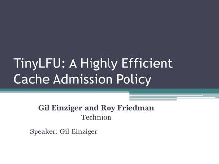 TinyLFU: A Highly Efficient Cache Admission Policy Gil Einziger and Roy Friedman Technion Speaker: Gil Einziger.