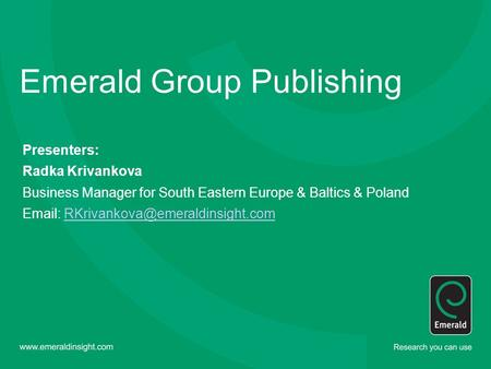Emerald Group Publishing Presenters: Radka Krivankova Business Manager for South Eastern Europe & Baltics & Poland