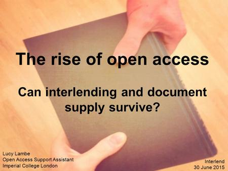 The rise of open access Can interlending and document supply survive? Lucy Lambe Open Access Support Assistant Imperial College London Interlend 30 June.