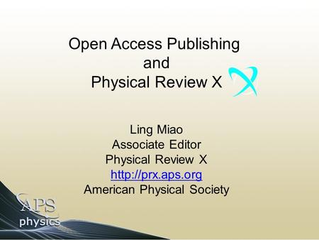 Open Access Publishing and Physical Review X Ling Miao Associate Editor Physical Review X  American Physical Society.