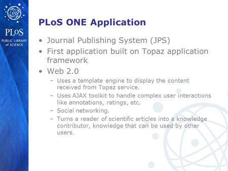PLoS ONE Application Journal Publishing System (JPS) First application built on Topaz application framework Web 2.0 –Uses a template engine to display.