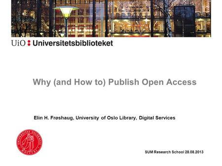 Why (and How to) Publish Open Access Elin H. Frøshaug, University of Oslo Library, Digital Services SUM Research School 28.08.2013.