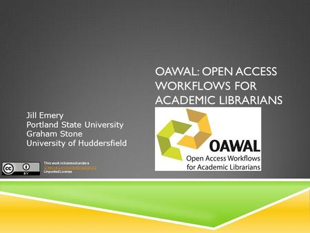 OAWAL: OPEN ACCESS WORKFLOWS FOR ACADEMIC LIBRARIANS Jill Emery Portland State University Graham Stone University of Huddersfield This work is licensed.