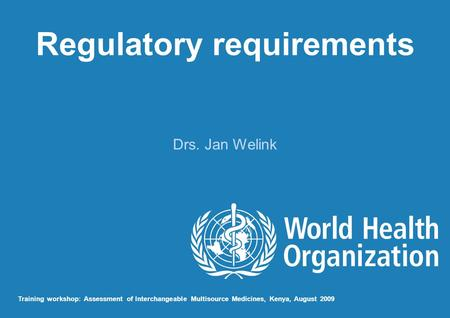 Regulatory requirements Drs. Jan Welink Training workshop: Assessment of Interchangeable Multisource Medicines, Kenya, August 2009.