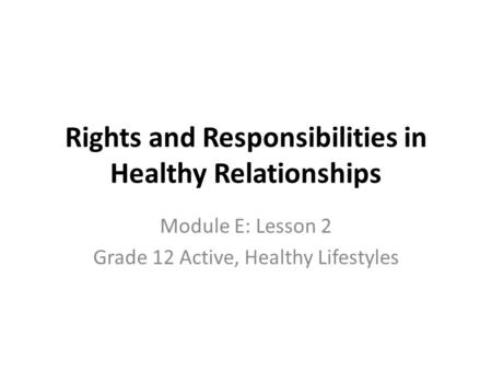 Rights and Responsibilities in Healthy Relationships Module E: Lesson 2 Grade 12 Active, Healthy Lifestyles.