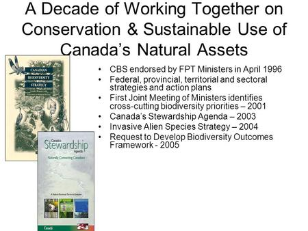 A Decade of Working Together on Conservation & Sustainable Use of Canada's Natural Assets CBS endorsed by FPT Ministers in April 1996 Federal, provincial,