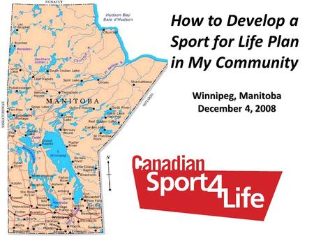 How to Develop a Sport for Life Plan in My Community Winnipeg, Manitoba December 4, 2008.