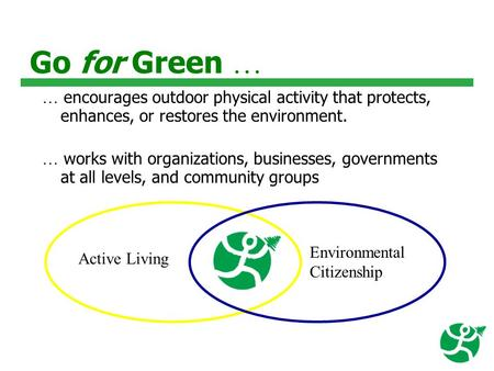 Go for Green … … encourages outdoor physical activity that protects, enhances, or restores the environment. … works with organizations, businesses, governments.