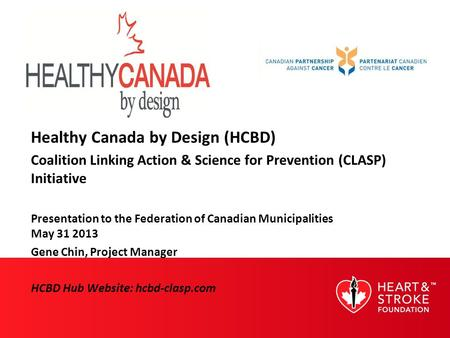 Healthy Canada by Design (HCBD) Coalition Linking Action & Science for Prevention (CLASP) Initiative Presentation to the Federation of Canadian Municipalities.