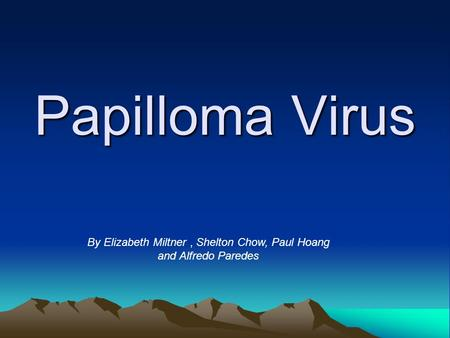 Papilloma Virus By Elizabeth Miltner, Shelton Chow, Paul Hoang and Alfredo Paredes.