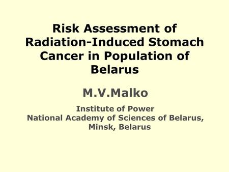 Risk Assessment of Radiation-Induced Stomach Cancer in Population of Belarus M.V.Malko Institute of Power National Academy of Sciences of Belarus, Minsk,