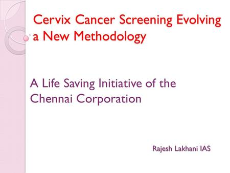 Cervix Cancer Screening Evolving a New Methodology A Life Saving Initiative of the Chennai Corporation Rajesh Lakhani IAS.