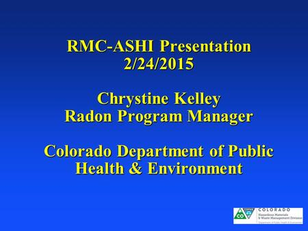 RMC-ASHI Presentation 2/24/2015 Chrystine Kelley Radon Program Manager Colorado Department of Public Health & Environment.