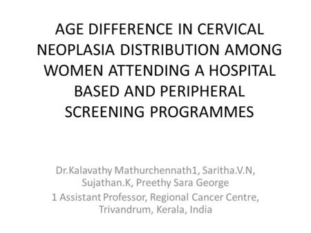 AGE DIFFERENCE IN CERVICAL NEOPLASIA DISTRIBUTION AMONG WOMEN ATTENDING A HOSPITAL BASED AND PERIPHERAL SCREENING PROGRAMMES Dr.Kalavathy Mathurchennath1,