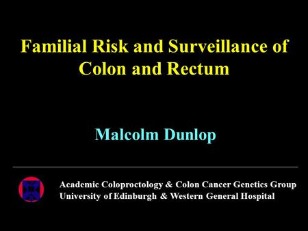 Familial Risk and Surveillance of Colon and Rectum Malcolm Dunlop Academic Coloproctology & Colon Cancer Genetics Group University of Edinburgh & Western.