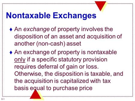 8-1 Nontaxable Exchanges  An exchange of property involves the disposition of an asset and acquisition of another (non-cash) asset  An exchange of property.
