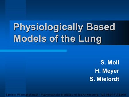 Physiologically Based Models of the Lung S. Moll H. Meyer S. Mielordt Seminar Pharmakokinetik - Mathematische Modelle und ihre Anwendung - WS 03/04 FU.