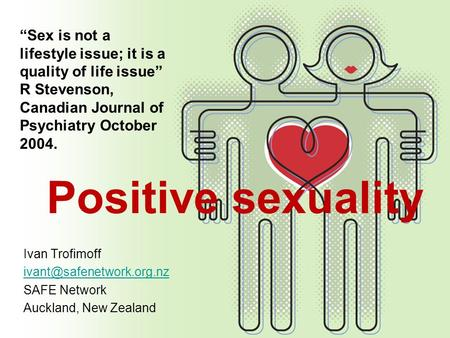 """Sex is not a lifestyle issue; it is a quality of life issue"" R Stevenson, Canadian Journal of Psychiatry October 2004. Positive sexuality Ivan Trofimoff."