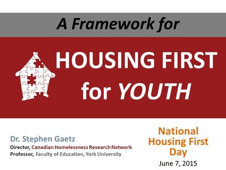 HOUSING FIRST for YOUTH A Framework for Dr. Stephen Gaetz Director, Canadian Homelessness Research Network Professor, Faculty of Education, York University.