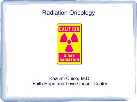 Radiation Oncology Kazumi Chino, M.D. Faith Hope and Love Cancer Center.