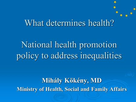 What determines health? National health promotion policy to address inequalities Mihály Kökény, MD Ministry of Health, Social and Family Affairs.