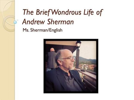 The Brief Wondrous Life of Andrew Sherman Ms. Sherman/English.