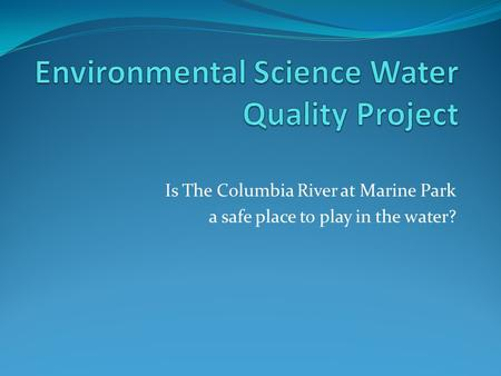 Is The Columbia River at Marine Park a safe place to play in the water?