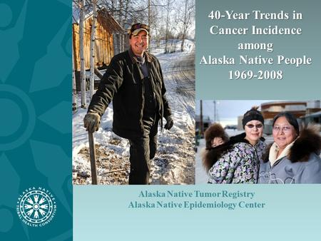 Alaska Native Tumor Registry Alaska Native Epidemiology Center 40-Year Trends in Cancer Incidence among Alaska Native People 1969-2008.