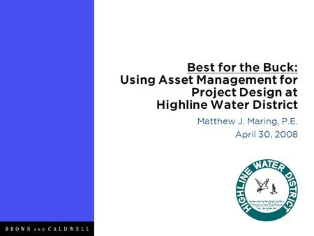 Best for the Buck: Using Asset Management for Project Design at Highline Water District Matthew J. Maring, P.E. April 30, 2008.