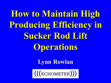 How to Maintain High Producing Efficiency in Sucker Rod Lift Operations Lynn Rowlan.