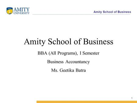 Amity School of Business 1 Amity School of Business BBA (All Programs), I Semester Business Accountancy Ms. Geetika Batra.