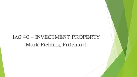 IAS 40 – INVESTMENT PROPERTY Mark Fielding-Pritchard 1.