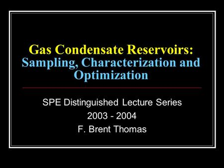 Gas Condensate Reservoirs: Sampling, Characterization and Optimization SPE Distinguished Lecture Series 2003 - 2004 F. Brent Thomas.