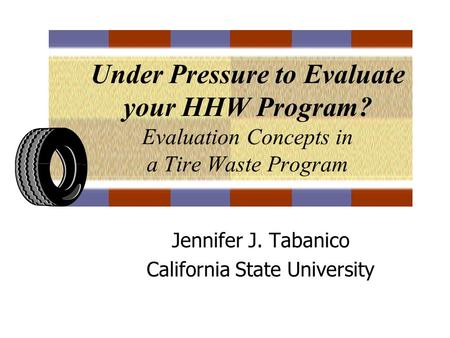 Under Pressure to Evaluate your HHW Program? Evaluation Concepts in a Tire Waste Program Jennifer J. Tabanico California State University.