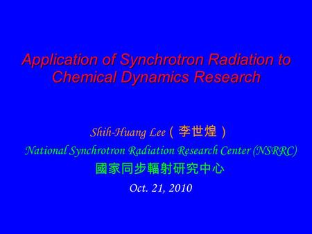 Application of Synchrotron Radiation to Chemical Dynamics Research Shih-Huang Lee (李世煌) National Synchrotron Radiation Research Center (NSRRC) 國家同步輻射研究中心.