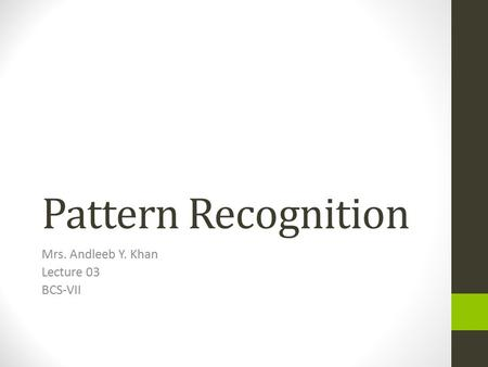 Pattern Recognition Mrs. Andleeb Y. Khan Lecture 03 BCS-VII.