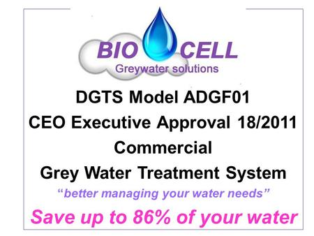 "DGTS Model ADGF01 CEO Executive Approval 18/2011 Commercial Grey Water Treatment System ""better managing your water needs"" Save up to 86% of your water."