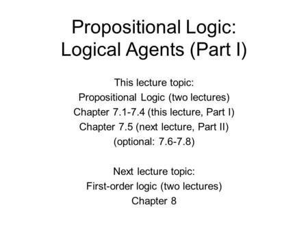 Propositional Logic: Logical Agents (Part I) This lecture topic: Propositional Logic (two lectures) Chapter 7.1-7.4 (this lecture, Part I) Chapter 7.5.