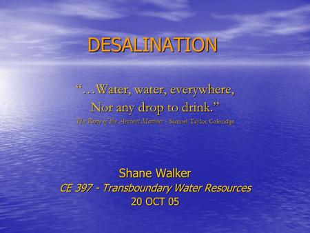 "DESALINATION ""…Water, water, everywhere, Nor any drop to drink."" The Rime of the Ancient Mariner - Samuel Taylor Coleridge Shane Walker CE 397 - Transboundary."