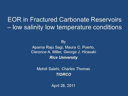 EOR in Fractured Carbonate Reservoirs – low salinity low temperature conditions By Aparna Raju Sagi, Maura C. Puerto, Clarence A. Miller, George J. Hirasaki.