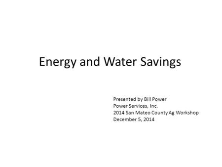 Energy and Water Savings Presented by Bill Power Power Services, Inc. 2014 San Mateo County Ag Workshop December 5, 2014.