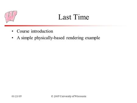 01/21/05© 2005 University of Wisconsin Last Time Course introduction A simple physically-based rendering example.
