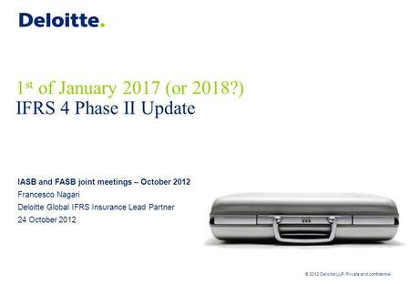 © 2012 Deloitte LLP. Private and confidential 1 st of January 2017 (or 2018?) IFRS 4 Phase II Update IASB and FASB joint meetings – October 2012 Francesco.