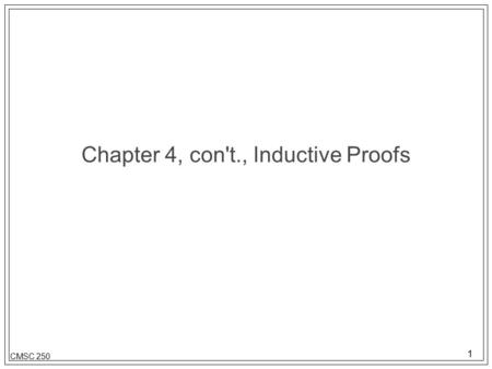 1 CMSC 250 Chapter 4, con't., Inductive Proofs. 2 CMSC 250 Description l Inductive proofs must have: –Base case: where you prove that what it is you are.