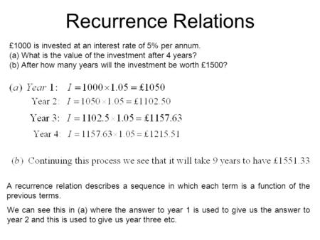 Recurrence Relations £1000 is invested at an interest rate of 5% per annum. (a)What is the value of the investment after 4 years? (b)After how many years.
