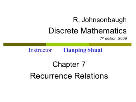 R. Johnsonbaugh Discrete Mathematics 7 th edition, 2009 Chapter 7 Recurrence Relations Instructor Tianping Shuai.