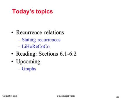 15.1 CompSci 102© Michael Frank Today's topics Recurrence relationsRecurrence relations –Stating recurrences –LiHoReCoCo Reading: Sections 6.1-6.2Reading: