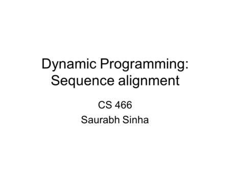 Dynamic Programming: Sequence alignment CS 466 Saurabh Sinha.