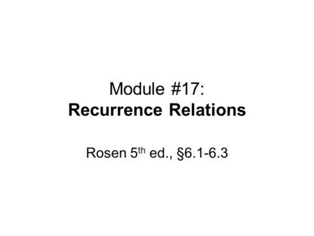Module #17: Recurrence Relations Rosen 5 th ed., §6.1-6.3.